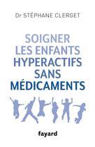 Couverture du livre « Soigner les enfants hyperactifs sans médicaments » de Stephane Clerget aux éditions Fayard