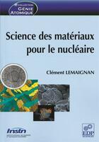 Couverture du livre « Science des matériaux pour le nucléaire » de Clement Lemaignan aux éditions Edp Sciences