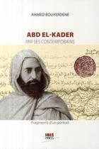 Couverture du livre « Abd El-Kader par ses contemporains ; fragments d'un portrait » de Ahmed Bouyerdene aux éditions Ibis Press