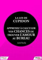 Couverture du livre « La loi de Cupidon ; apprenez à calculer vos chances de trouver l'amour au bureau » de Loick Roche aux éditions Eyrolles