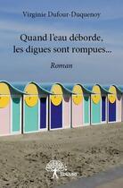 Couverture du livre « Quand l'eau déborde, les digues sont rompues... » de Virginie Dufour-Duquenoy aux éditions Edilivre-aparis