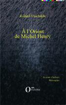 Couverture du livre « À l'orient de Michel Henry » de Roland Vaschalde aux éditions Orizons