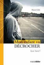 Couverture du livre « Mon enfant va décrocher ; que faire ? » de Raoul Cote aux éditions Marcel Didier