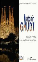 Couverture du livre « Antonin Gaudi ; 1852-1926 ; un architecte de génie » de Jean-Claude Caillette aux éditions L'harmattan