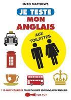 Couverture du livre « Je teste mon anglais aux toilettes ; 110 quizz corrigés pour évaluer son niveau d'anglais » de Enzo Matthews aux éditions Tut Tut