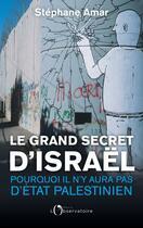 Couverture du livre « Le grand secret d'Israël ; pourquoi il n'y aura pas d'Etat palestinien » de Stephane Amar aux éditions L'observatoire