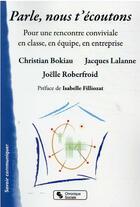 Couverture du livre « Parle, nous t'écoutons ; pour une rencontre conviviale en classe, en équipe, en entreprise » de Jacques Lalanne et Christian Bokiau et Joelle Roberfroid aux éditions Chronique Sociale