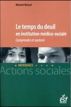 Couverture du livre « Le temps du deuil en institution médico-sociale ; comprendre et soutenir » de Michel Brioul aux éditions Esf Legislative