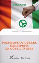 Couverture du livre « Politique ou guerre des esprits en Côte d'Ivoire » de Denis Gueu aux éditions L'harmattan
