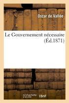 Couverture du livre « Le gouvernement necessaire » de Vallee (De) Oscar aux éditions Hachette Bnf