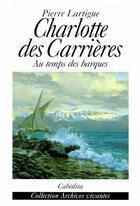 Couverture du livre « Charlotte des Carrières ; au temps des barques » de Pierre Lartigue aux éditions Cabedita