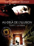 Couverture du livre « Au -Dela De L'Illusdion - T.2 -La Traque » de Denis Grienenberger aux éditions Thot