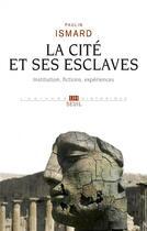 Couverture du livre « La cité et ses esclaves ; fictions, institution, expériences » de Paulin Ismard aux éditions Seuil