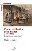 Couverture du livre « L'industrialisation de la France (1789-1914) ; évolution ou révolution ? » de Alain Lecaire aux éditions Les Bons Caracteres