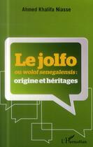 Couverture du livre « Le Jolfo ou Wolof senegalensis : origine et héritages » de Ahmed Khalifa Niasse aux éditions L'harmattan