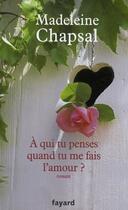 Couverture du livre « À qui tu penses quand tu me fais l'amour ? » de Madeleine Chapsal aux éditions Fayard