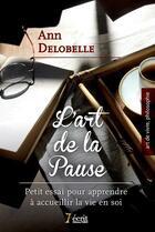 Couverture du livre « L'art de la pause ; petit essai pour apprendre à accueillir la vie en soi » de Ann Delobelle aux éditions 7 Ecrit