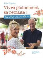 Couverture du livre « Vivre pleinement sa retraite ! démarrer une nouvelle vie » de Alain Penichot aux éditions Marie-claire