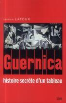 Couverture du livre « Guernica ; histoire secrète d'un tableau » de Germain Latour aux éditions Seuil