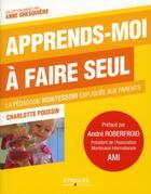 Couverture du livre « Apprends-moi à faire seul ; la pédagogie Montessori expliquée aux parents » de Charlotte Poussin aux éditions Eyrolles