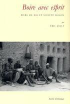Couverture du livre « Boire avec esprit. biere de mil et societe dogon » de Eric Jolly aux éditions Societe D'ethnologie