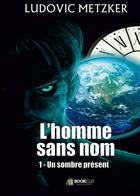 Couverture du livre « L'homme sans nom t.1 ; un sombre présent » de Ludovic Metzker aux éditions Bookelis