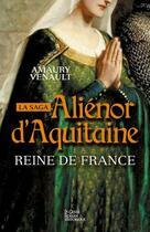 Couverture du livre « La saga Aliénor d'Aquitaine t.2 ; reine de France » de Amaury Venault aux éditions Geste