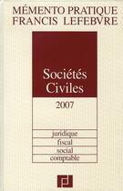 Couverture du livre « Mémento sociétés civiles (édition 2007) ; juridique, fiscal, social, comptable » de Collectif aux éditions Lefebvre