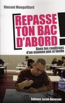 Couverture du livre « Repasse ton bac d'abord ; dans les coulisses d'un examen pas si facile » de Vincent Mongaillard aux éditions Jacob-duvernet
