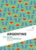 Couverture du livre « Argentine ; le tango des ambitions » de Camille Lavoix aux éditions Nevicata