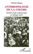Couverture du livre « Anthropologie De La Colere ; Societe Civile Et Democratie En Afrique Noire » de Celestin Monga aux éditions Harmattan