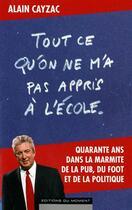 Couverture du livre « Tout ce qu'on ne m'a pas appris à l'école » de Alain Cayzac aux éditions Editions Du Moment