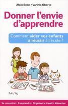Couverture du livre « Donner l'envie d'apprendre ; comment aider vos enfants à réussir à l'école ? » de Alain Sotto et Varinia Oberto aux éditions Ixelles