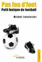 Couverture du livre « Pas fou d'foot ; petit lexique de football » de Michel Leteissier aux éditions Jets D'encre