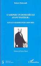 Couverture du livre « L'asepsie un demi-siècle avant pasteur : ignace semmelweiss, 1818-1865 » de Robert Delavault aux éditions L'harmattan