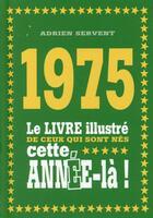 Couverture du livre « 1975 ; le livre illustré de ceux qui sont nés cette année-là ! » de Adrien Servent aux éditions First