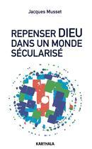 Couverture du livre « Repenser Dieu dans un monde sécularisé » de Jacques Musset aux éditions Karthala
