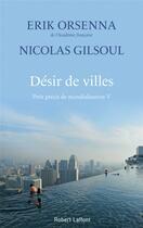 Couverture du livre « Désir de villes ; petit précis de mondialisation V » de Erik Orsenna et Nicolas Gilsoul aux éditions Robert Laffont