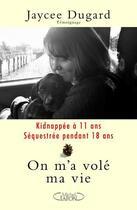 Couverture du livre « On m'a volé ma vie ; kidnappée à 11 ans ; séquestrée pendant 18 ans » de Jaycee Dugard aux éditions Michel Lafon