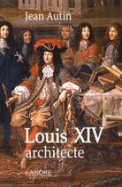 Couverture du livre « Louis XIV architecte » de Jean Autin aux éditions Lanore
