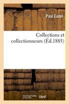 Couverture du livre « Collections Et Collectionneurs (Ed.1885) » de Eudel P aux éditions Hachette Bnf