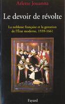 Couverture du livre « Le devoir de révolte ; la noblesse française et la gestation de l'Etat, 1559-1661 » de Arlette Jouanna aux éditions Fayard