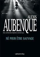 Couverture du livre « Né pour être sauvage » de Alexis Aubenque aux éditions Calmann-levy