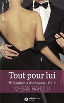 Couverture du livre « Milliardaire et dominateur t.2 ; tout pour lui » de Megan Harold aux éditions Editions Addictives