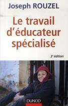 Couverture du livre « Le travail d'éducateur spécialisé ; éthique et pratique (3e édition) » de Joseph Rouzel aux éditions Dunod