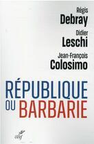 Couverture du livre « République ou barbarie » de Regis Debray et Jean-Francois Colosimo et Didier Leschi aux éditions Cerf