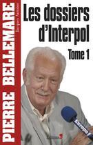 Couverture du livre « Les dossiers d'interpol t.1 » de Pierre Bellemare aux éditions Editions 1