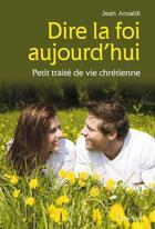 Couverture du livre « Dire la foi aujourd'hui ; petit traité de vie chrétienne » de Jean Ansaldi aux éditions Cabedita