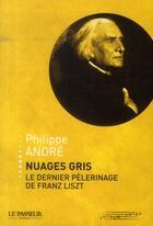 Couverture du livre « Nuages gris ; le dernier pèlerinage de Franz Liszt » de Philippe Andre aux éditions Le Passeur