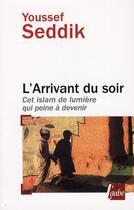 Couverture du livre « L'arrivant du soir ; cet islam qui peine à devenir » de Youssef Seddik aux éditions Editions De L'aube